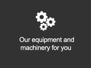 Our equipment and machinery for you